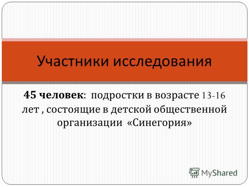 45 человек : подростки в возрасте 13-16 лет, состоящие в детской общественной организации « Синегория » Участники исследования