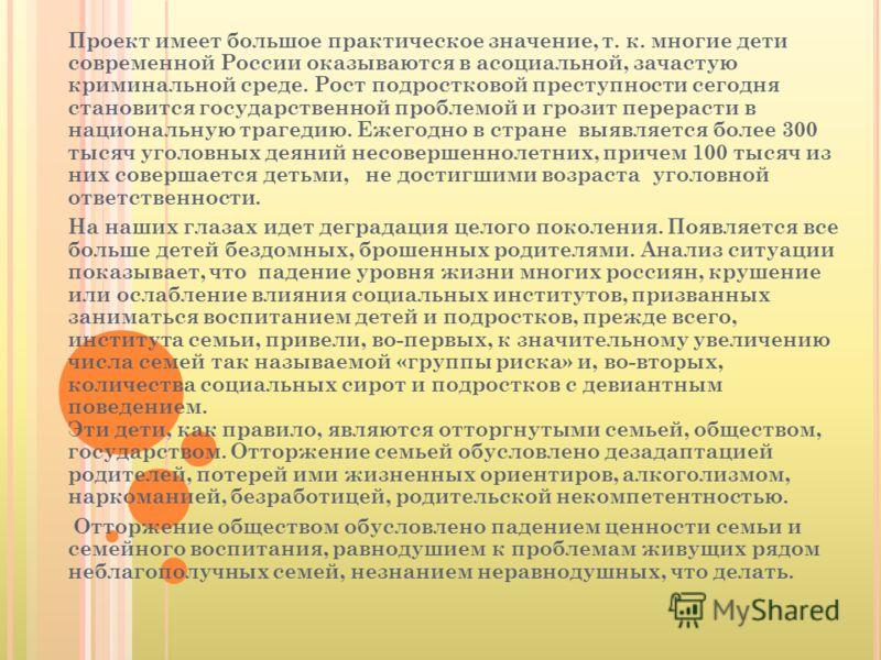 Проект имеет большое практическое значение, т. к. многие дети современной России оказываются в асоциальной, зачастую криминальной среде. Рост подростковой преступности сегодня становится государственной проблемой и грозит перерасти в национальную тра