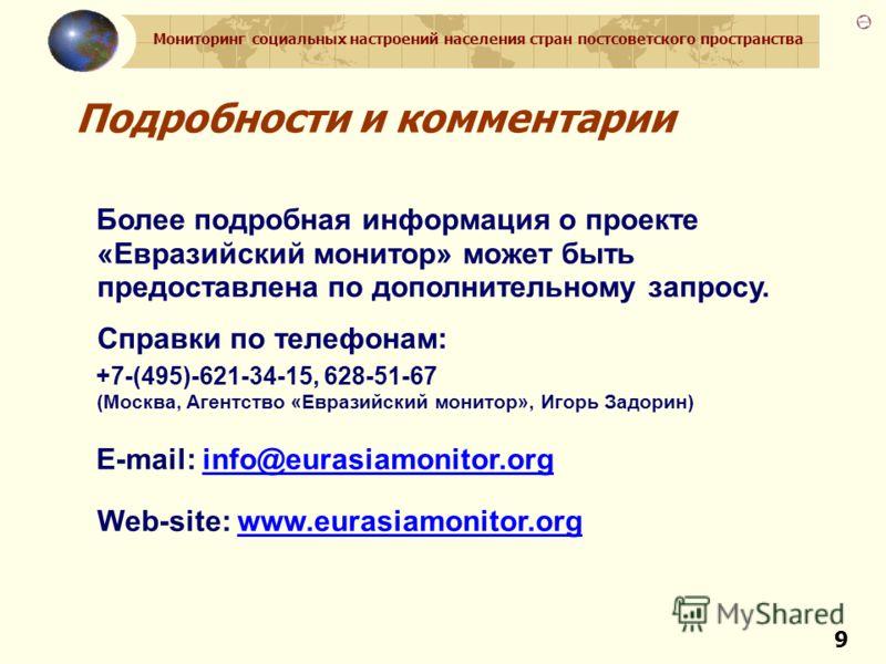Мониторинг социальных настроений населения стран постсоветского пространства 9 Подробности и комментарии Более подробная информация о проекте «Евразийский монитор» может быть предоставлена по дополнительному запросу. Справки по телефонам: +7-(495)-62