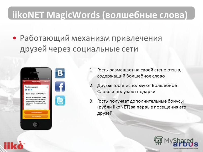 iikoNET MagicWords (волшебные слова) Работающий механизм привлечения друзей через социальные сети 1.Гость размещает на своей стене отзыв, содержащий Волшебное слово 2.Друзья Гостя используют Волшебное Слово и получают подарки 3.Гость получает дополни