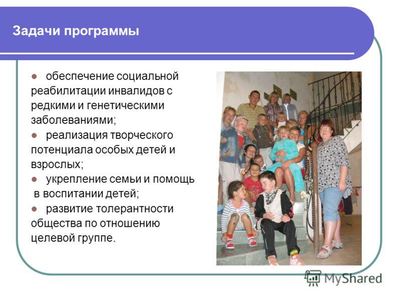 Задачи программы обеспечение социальной реабилитации инвалидов с редкими и генетическими заболеваниями; реализация творческого потенциала особых детей и взрослых; укрепление семьи и помощь в воспитании детей; развитие толерантности общества по отноше