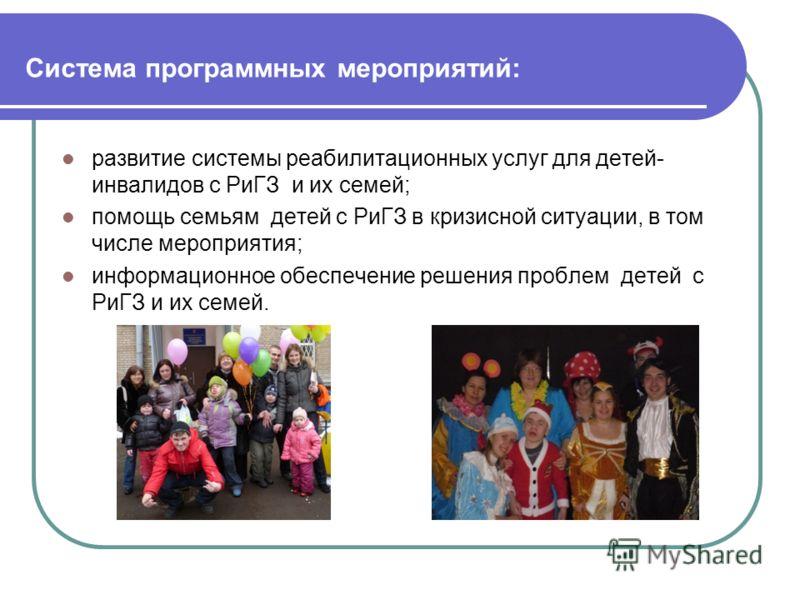 Система программных мероприятий: развитие системы реабилитационных услуг для детей- инвалидов с РиГЗ и их семей; помощь семьям детей c РиГЗ в кризисной ситуации, в том числе мероприятия; информационное обеспечение решения проблем детей с РиГЗ и их се