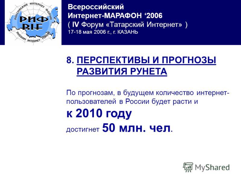 Всероссийский Интернет-МАРАФОН 2006 ( IV Форум «Татарский Интернет» ) 17-18 мая 2006 г., г. КАЗАНЬ 8. ПЕРСПЕКТИВЫ И ПРОГНОЗЫ РАЗВИТИЯ РУНЕТА По прогнозам, в будущем количество интернет- пользователей в России будет расти и к 2010 году достигнет 50 мл