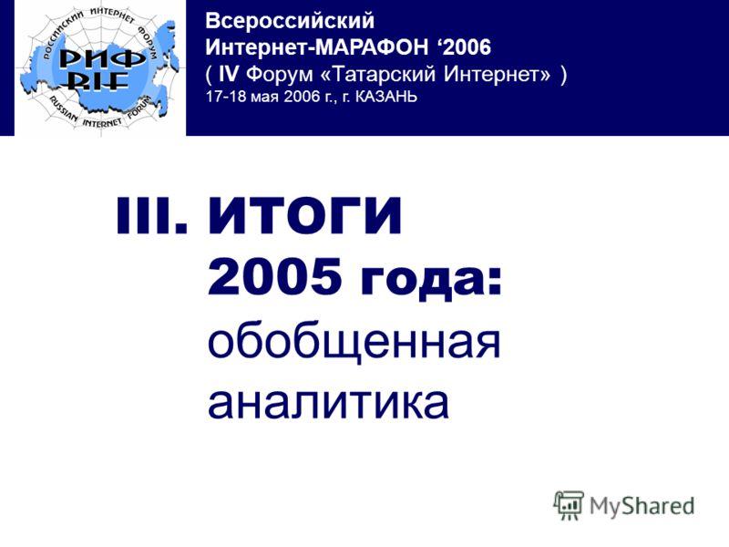 Всероссийский Интернет-МАРАФОН 2006 ( IV Форум «Татарский Интернет» ) 17-18 мая 2006 г., г. КАЗАНЬ III. ИТОГИ 2005 года: обобщенная аналитика