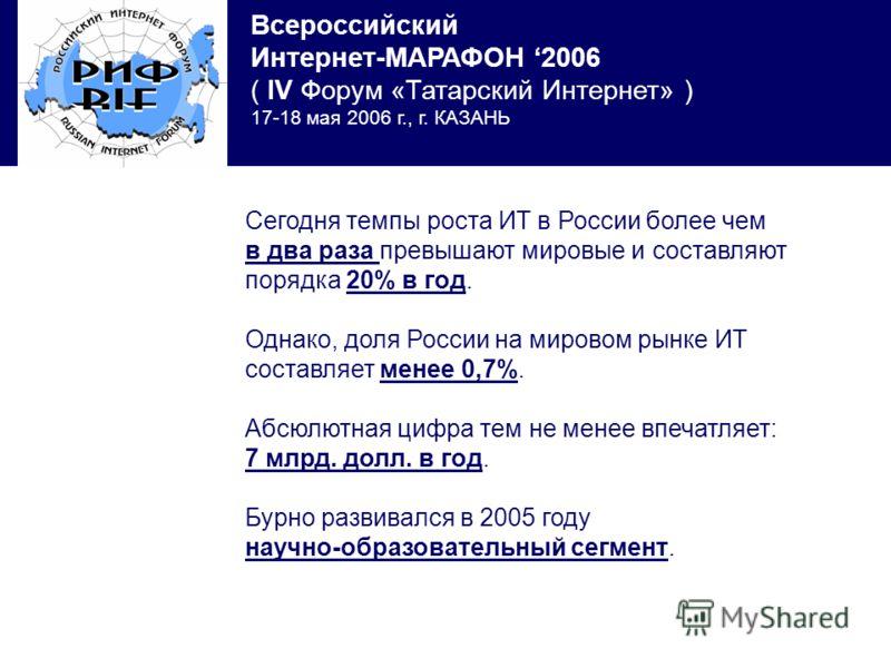 Всероссийский Интернет-МАРАФОН 2006 ( IV Форум «Татарский Интернет» ) 17-18 мая 2006 г., г. КАЗАНЬ Сегодня темпы роста ИТ в России более чем в два раза превышают мировые и составляют порядка 20% в год. Однако, доля России на мировом рынке ИТ составля