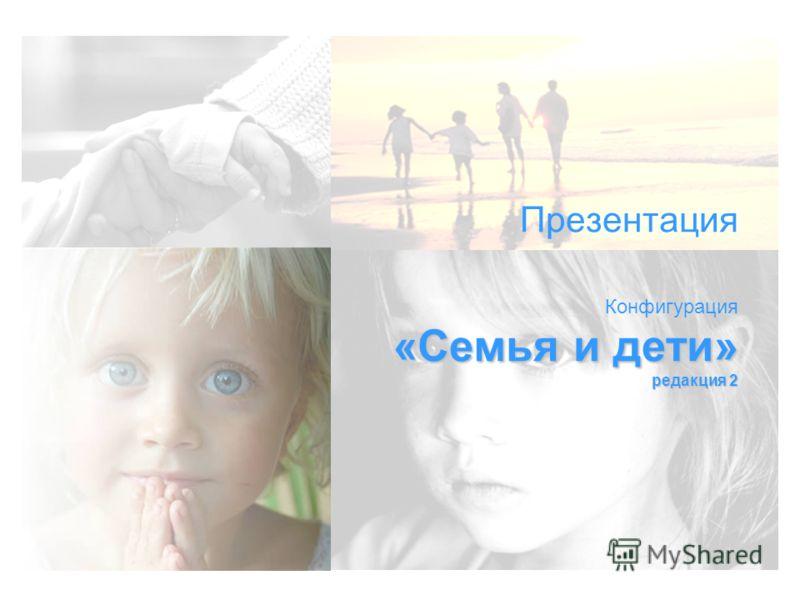 «Семья и дети» редакция 2 Презентация Конфигурация «Семья и дети» редакция 2