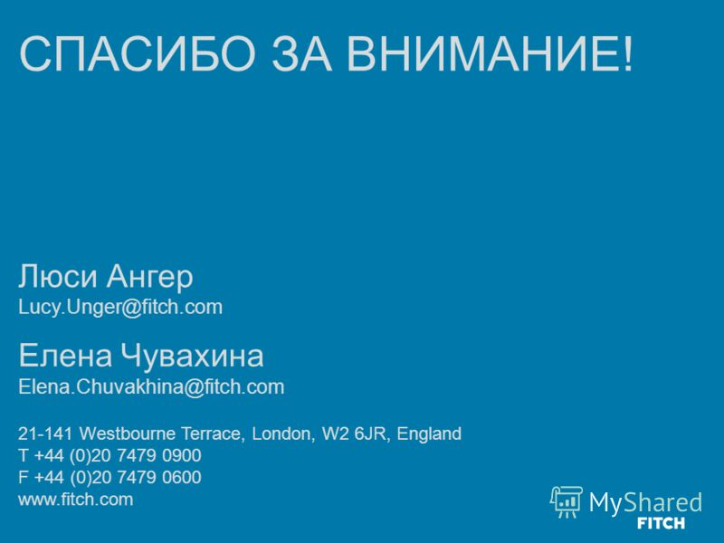 СПАСИБО ЗА ВНИМАНИЕ! Люси Ангер Lucy.Unger@fitch.com Елена Чувахина Elena.Chuvakhina@fitch.com 21-141 Westbourne Terrace, London, W2 6JR, England T +44 (0)20 7479 0900 F +44 (0)20 7479 0600 www.fitch.com