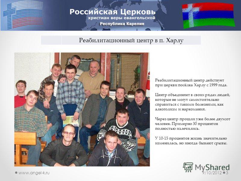 9/10/20123www.angel-k.ru Реабилитационный центр в п. Харлу Реабилитационный центр действует при церкви посёлка Харлу с 1999 года. Центр объединяет в своих рядах людей, которые не могут самостоятельно справиться с такими болезнями, как алкоголизм и на
