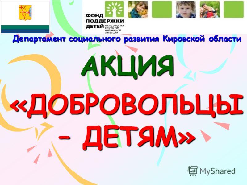 Департамент социального развития Кировской области АКЦИЯ «ДОБРОВОЛЬЦЫ – ДЕТЯМ»