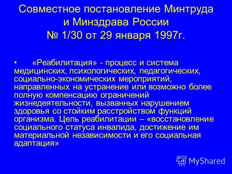 Совместное постановление Минтруда и Минздрава России 1/30 от 29 января 1997г. «Реабилитация» - процесс и система медицинских, психологических, педагогических, социально-экономических мероприятий, направленных на устранение или возможно более полную к