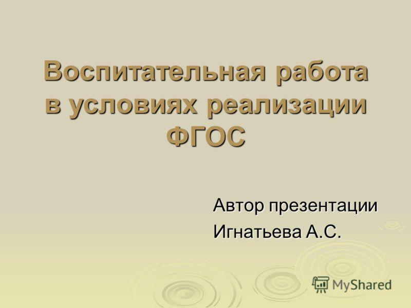 Воспитательная работа в условиях реализации ФГОС Автор презентации Игнатьева А.С.