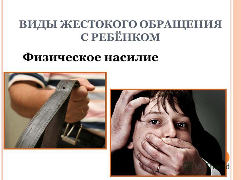 ВИДЫ ЖЕСТОКОГО ОБРАЩЕНИЯ С РЕБЁНКОМ Физическое насилие
