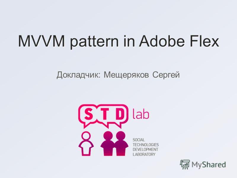 MVVM pattern in Adobe Flex Докладчик: Мещеряков Сергей