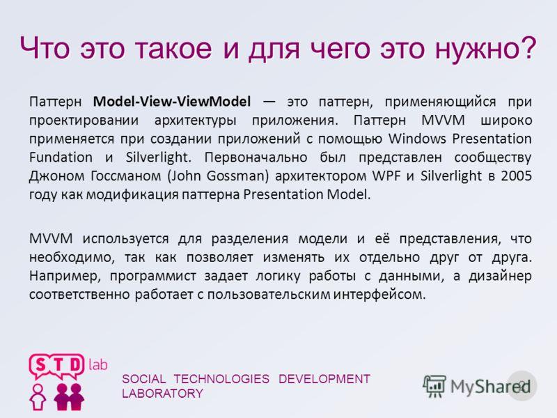 Что это такое и для чего это нужно? 2 SOCIAL TECHNOLOGIES DEVELOPMENT LABORATORY Паттерн Model-View-ViewModel это паттерн, применяющийся при проектировании архитектуры приложения. Паттерн MVVM широко применяется при создании приложений с помощью Wind