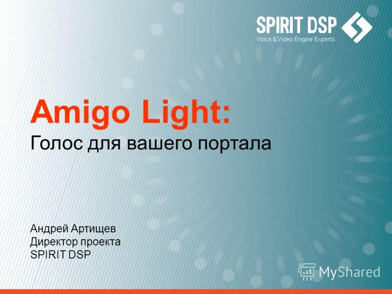 Amigo Light: Голос для вашего портала Андрей Артищев Директор проекта SPIRIT DSP