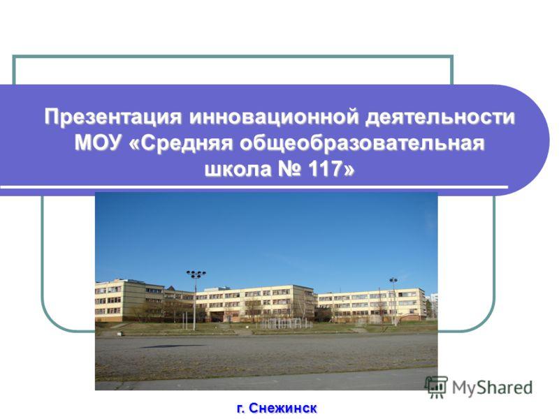 Презентация инновационной деятельности МОУ «Средняя общеобразовательная школа 117» г. Снежинск