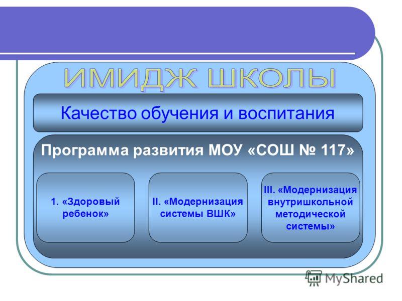 Качество обучения и воспитания Программа развития МОУ «СОШ 117» 1. «Здоровый ребенок» II. «Модернизация системы ВШК» III. «Модернизация внутришкольной методической системы»