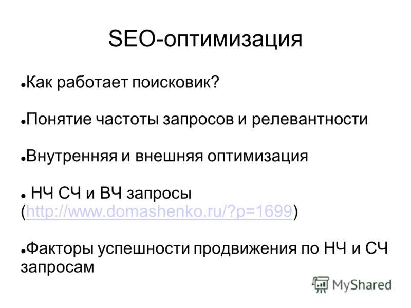 SEO-оптимизация Как работает поисковик? Понятие частоты запросов и релевантности Внутренняя и внешняя оптимизация НЧ СЧ и ВЧ запросы (http://www.domashenko.ru/?p=1699)http://www.domashenko.ru/?p=1699 Факторы успешности продвижения по НЧ и СЧ запросам