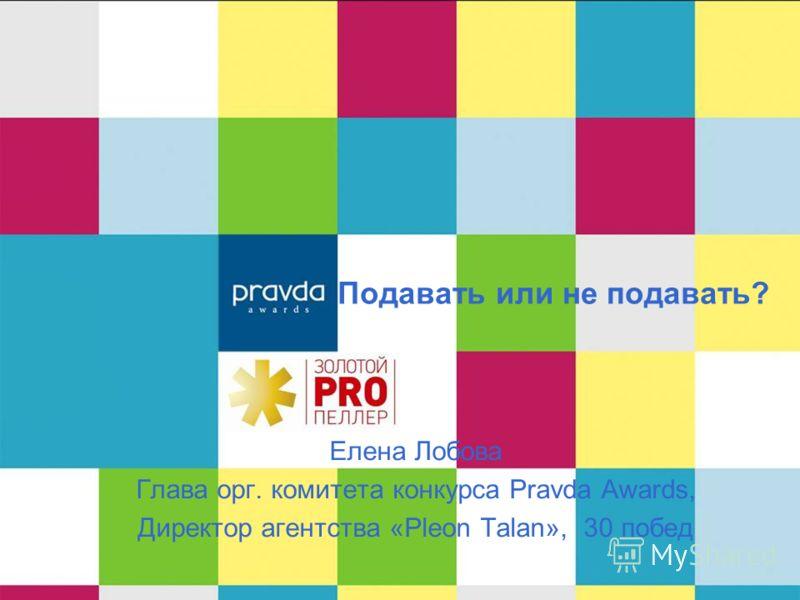Подавать или не подавать? Елена Лобова Глава орг. комитета конкурса Pravda Awards, Директор агентства «Pleon Talan», 30 побед
