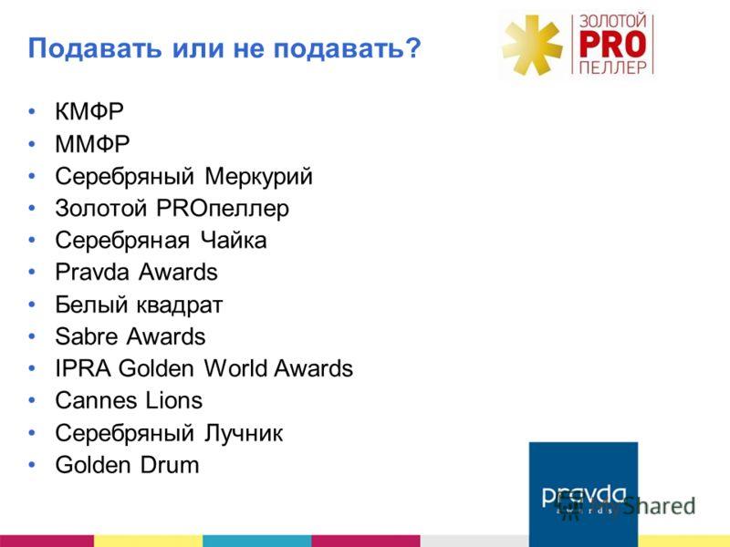 Подавать или не подавать? КМФР ММФР Серебряный Меркурий Золотой PROпеллер Серебряная Чайка Pravda Awards Белый квадрат Sabre Awards IPRA Golden World Awards Cannes Lions Серебряный Лучник Golden Drum