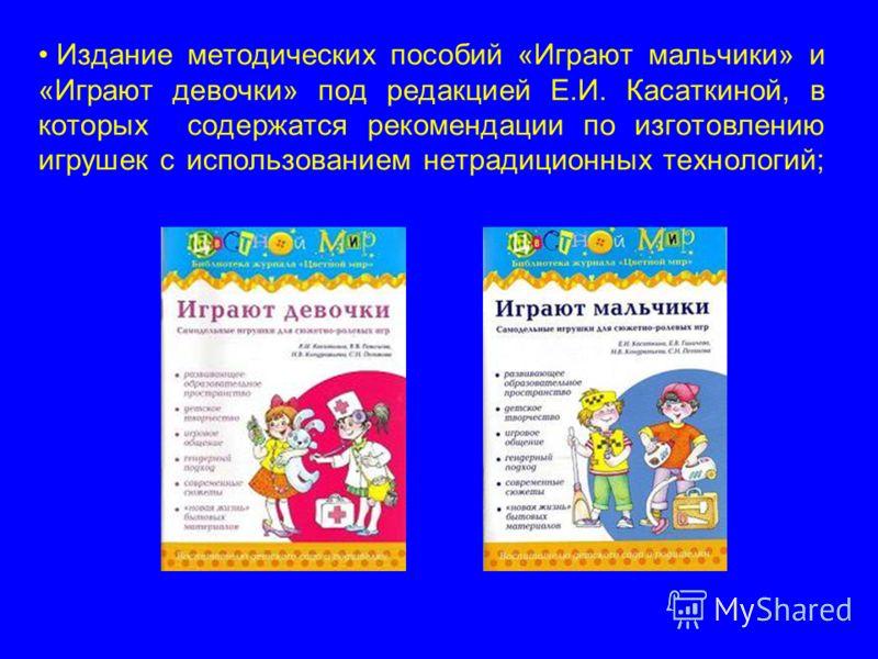 Издание методических пособий «Играют мальчики» и «Играют девочки» под редакцией Е.И. Касаткиной, в которых содержатся рекомендации по изготовлению игрушек с использованием нетрадиционных технологий;