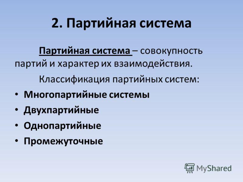 2. Партийная система Партийная система – совокупность партий и характер их взаимодействия. Классификация партийных систем: Многопартийные системы Двухпартийные Однопартийные Промежуточные