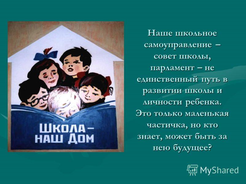 Наше школьное самоуправление – совет школы, парламент – не единственный путь в развитии школы и личности ребенка. Это только маленькая частичка, но кто знает, может быть за нею будущее?