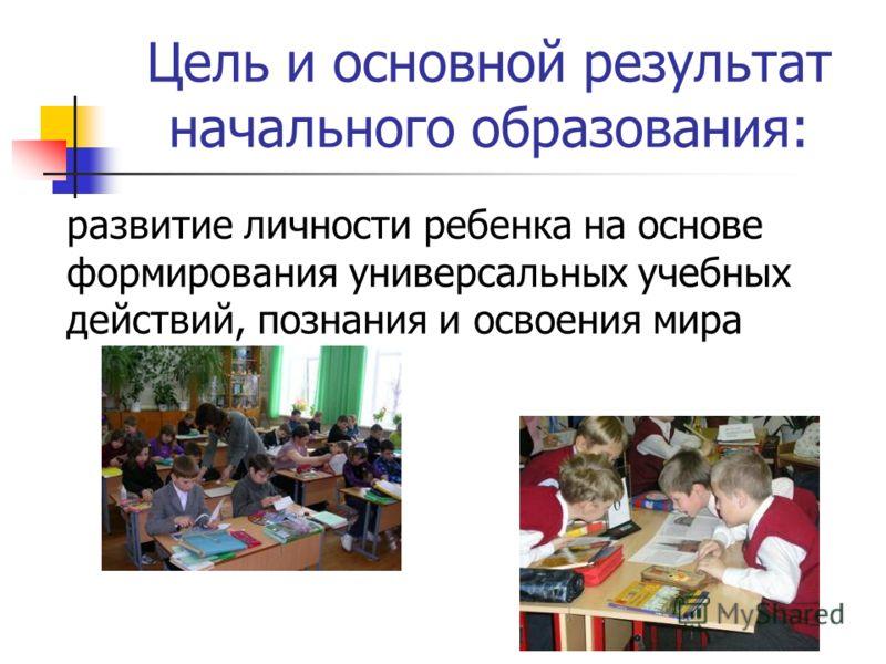 Цель и основной результат начального образования: развитие личности ребенка на основе формирования универсальных учебных действий, познания и освоения мира