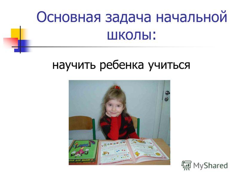Основная задача начальной школы: научить ребенка учиться