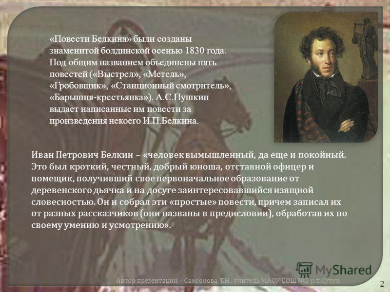 «Повести Белкина» были созданы знаменитой болдинской осенью 1830 года. Под общим названием объединены пять повестей («Выстрел», «Метель», «Гробовщик», «Станционный смотритель», «Барышня-крестьянка»). А.С.Пушкин выдает написанные им повести за произве