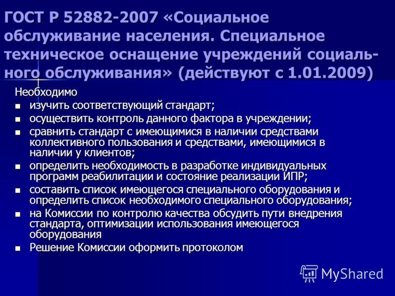 ГОСТ Р 52882-2007 «Социальное обслуживание населения. Специальное техническое оснащение учреждений социаль- ного обслуживания» (действуют с 1.01.2009) Необходимо изучить соответствующий стандарт; изучить соответствующий стандарт; осуществить контроль