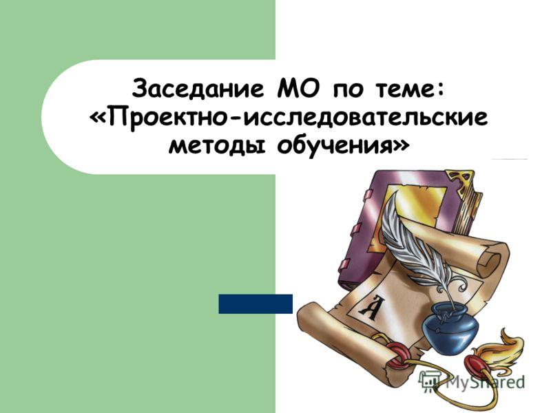 Заседание МО по теме: «Проектно-исследовательские методы обучения»