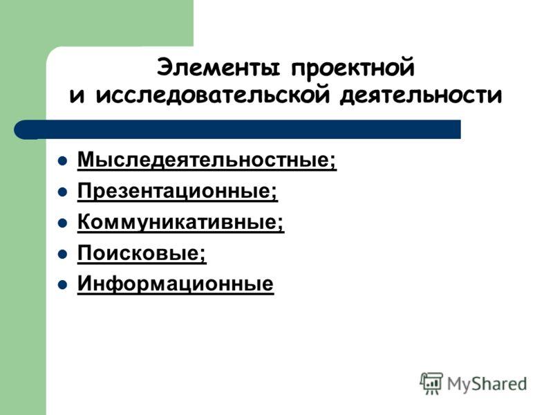 Элементы проектной и исследовательской деятельности Мыследеятельностные; Презентационные; Коммуникативные; Поисковые; Информационные