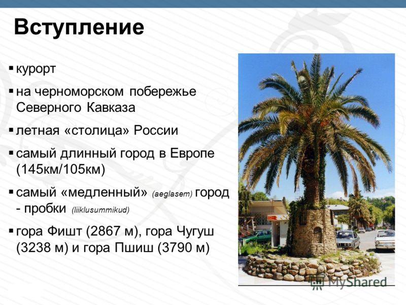 Page 4 Bступление курорт на черноморском побережье Северного Кавказа летнaя «столицa» России самый длинный город в Европе (145км/105км) самый «медленный» (aeglasem) город - пробки (liiklusummikud) гора Фишт (2867 м), гора Чугуш (3238 м) и гора Пшиш (