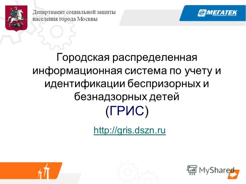 Департамент социальной защиты населения города Москвы Городская распределенная информационная система по учету и идентификации беспризорных и безнадзорных детей (ГРИС) http://gris.dszn.ru