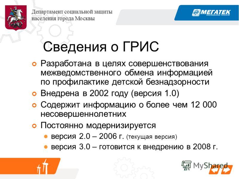2 Департамент социальной защиты населения города Москвы Сведения о ГРИС Разработана в целях совершенствования межведомственного обмена информацией по профилактике детской безнадзорности Внедрена в 2002 году (версия 1.0) Содержит информацию о более че