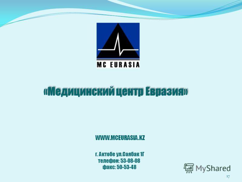 «Медицинский центр Евразия» 17 WWW.MCEURASIA.KZ г. Актобе ул.Саябак 1Г телефон: 53-08-08 факс: 50-53-48