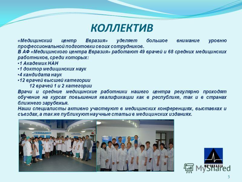 КОЛЛЕКТИВ 5 « Медицинский центр Евразия » уделяет большое внимание уровню профессиональной подготовки своих сотрудников. В АФ « Медицинского центра Евразия » работают 49 врачей и 68 средних медицинских работников, среди которых: 1 Академик НАН 1 докт
