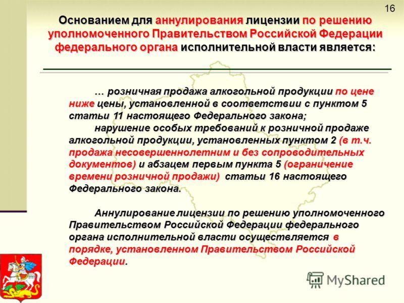 Основанием для аннулирования лицензии по решению уполномоченного Правительством Российской Федерации федерального органа исполнительной власти является: … розничная продажа алкогольной продукции по цене ниже цены, установленной в соответствии с пункт