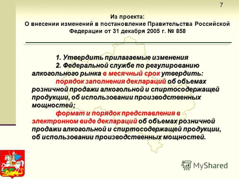 Из проекта: О внесении изменений в постановление Правительства Российской Федерации от 31 декабря 2005 г. 858 7 1. Утвердить прилагаемые изменения 2. Федеральной службе по регулированию алкогольного рынка в месячный срок утвердить: порядок заполнения