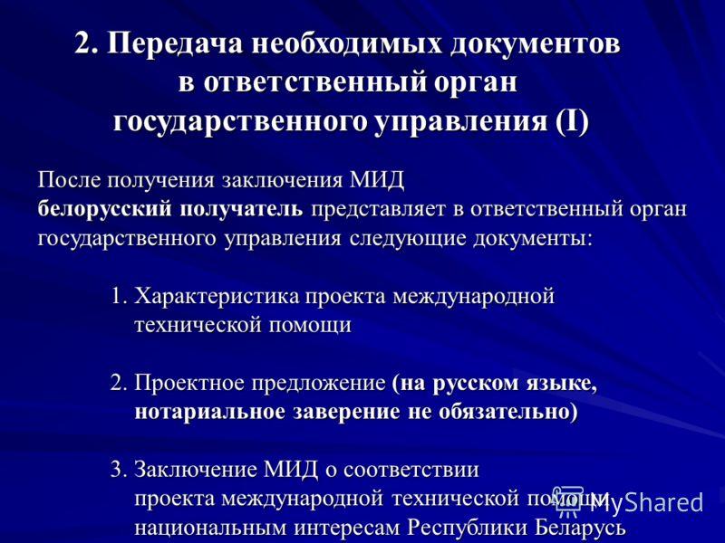 После получения заключения МИД белорусский получатель представляет в ответственный орган государственного управления следующие документы: 1. Характеристика проекта международной технической помощи технической помощи 2. Проектное предложение (на русск