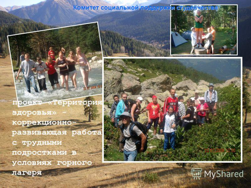 проект «Территория здоровья» - коррекционно- развивающая работа с трудными подростками в условиях горного лагеря Комитет социальной поддержки студенчества