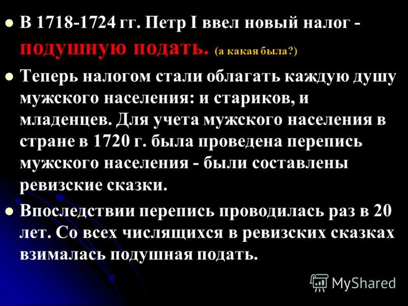 В 1718-1724 гг. Петр I ввел новый налог - подушную подать. (а какая была?) Теперь налогом стали облагать каждую душу мужского населения: и стариков, и младенцев. Для учета мужского населения в стране в 1720 г. была проведена перепись мужского населен