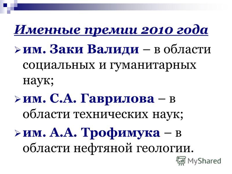 Именные премии 2010 года им. Заки Валиди – в области социальных и гуманитарных наук; им. С.А. Гаврилова – в области технических наук; им. А.А. Трофимука – в области нефтяной геологии.