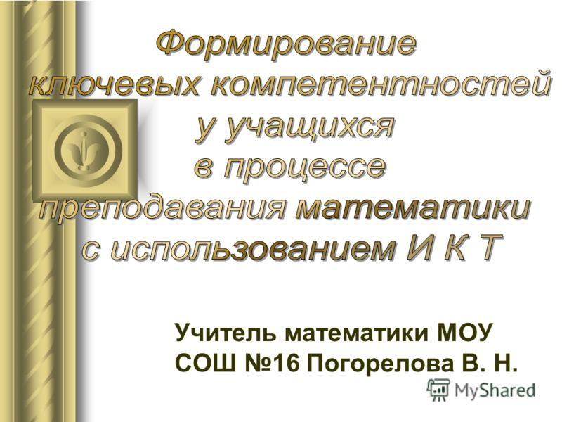 Учитель математики МОУ СОШ 16 Погорелова В. Н.