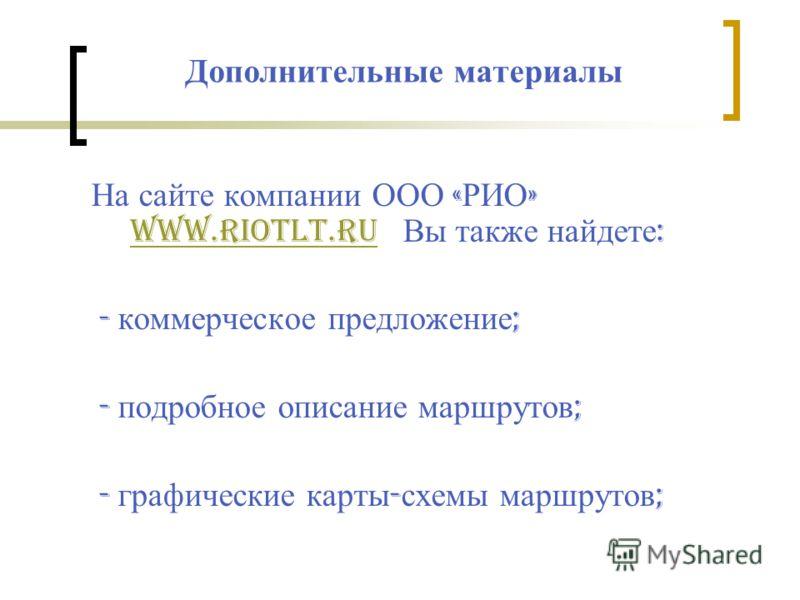 Дополнительные материалы На сайте компании ООО « РИО » www.riotlt.ru Вы также найдете : www.riotlt.ru - коммерческое предложение ; - подробное описание маршрутов ; - графические карты - схемы маршрутов ;
