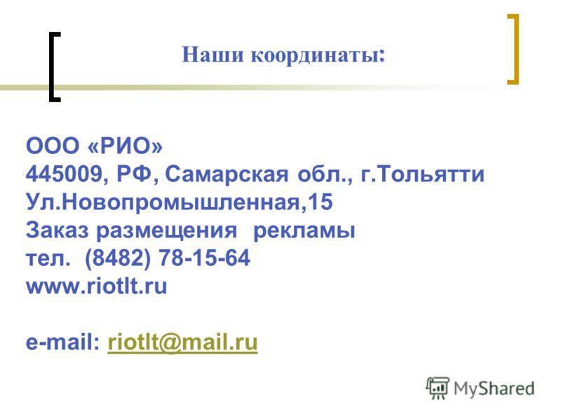 Наши координаты : ООО «РИО» 445009, РФ, Самарская обл., г.Тольятти Ул.Новопромышленная,15 Заказ размещения рекламы тел. (8482) 78-15-64 www.riotlt.ru e-mail: riotlt@mail.ruriotlt@mail.ru