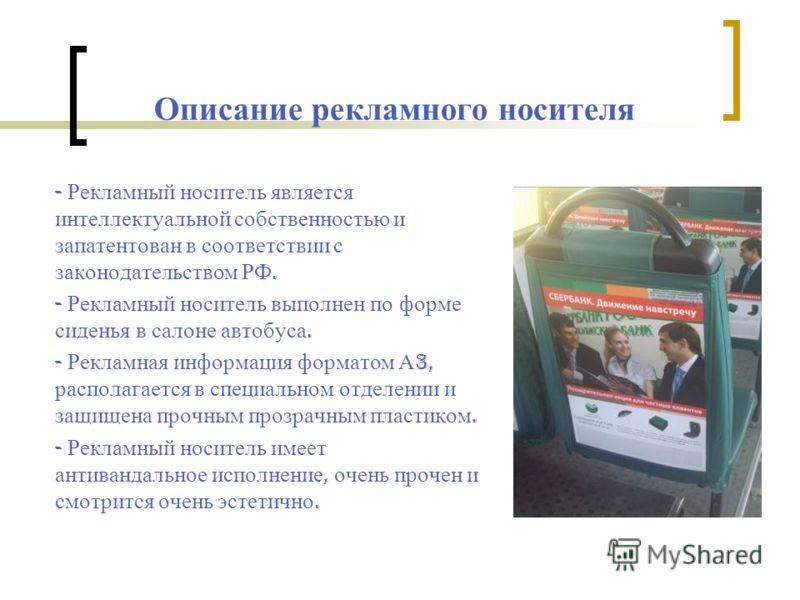 Описание рекламного носителя - Рекламный носитель является интеллектуальной собственностью и запатентован в соответствии с законодательством РФ. - Рекламный носитель выполнен по форме сиденья в салоне автобуса. - Рекламная информация форматом А 3, ра