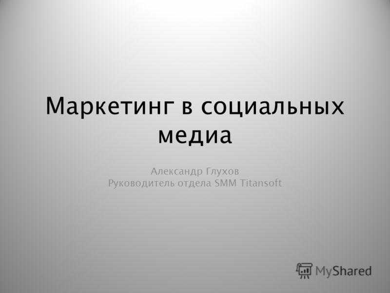 Маркетинг в социальных медиа Александр Глухов Руководитель отдела SMM Titansoft
