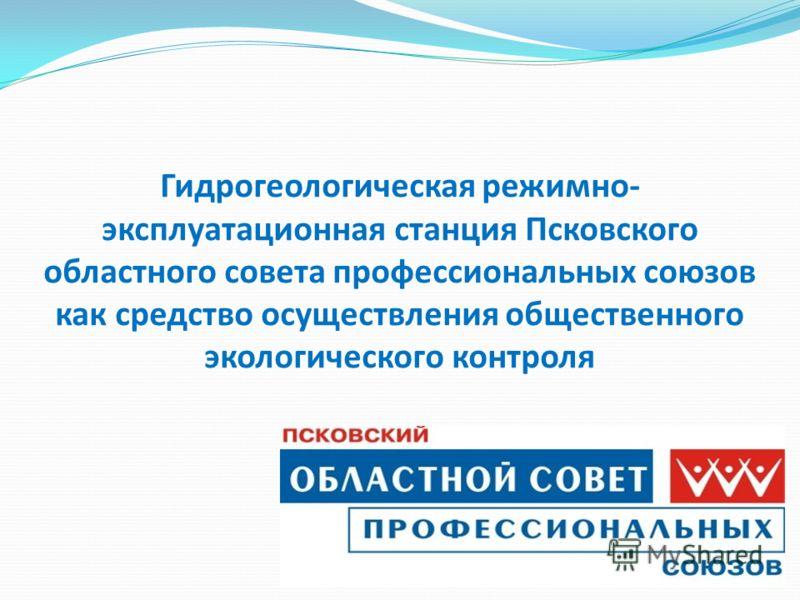 Гидрогеологическая режимно- эксплуатационная станция Псковского областного совета профессиональных союзов как средство осуществления общественного экологического контроля